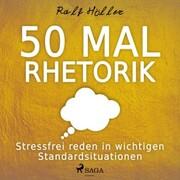 50 mal Rhetorik - Stressfrei reden in wichtigen Standardsituationen (Ungekürzt)
